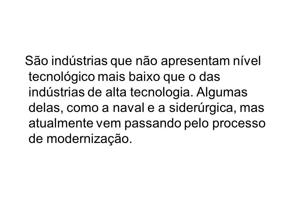 São indústrias que não apresentam nível tecnológico mais baixo que o das indústrias de alta tecnologia. Algumas delas, como a naval e a siderúrgica, m