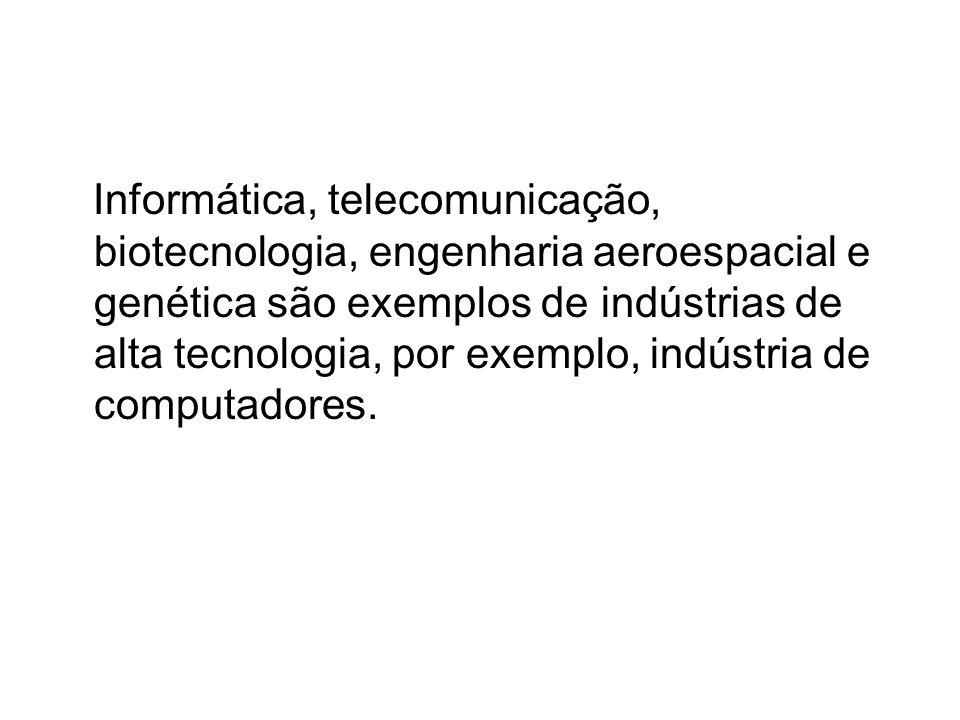 Informática, telecomunicação, biotecnologia, engenharia aeroespacial e genética são exemplos de indústrias de alta tecnologia, por exemplo, indústria
