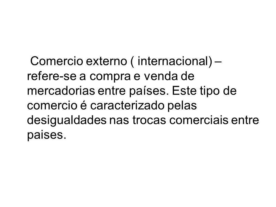 Comercio externo ( internacional) – refere-se a compra e venda de mercadorias entre países. Este tipo de comercio é caracterizado pelas desigualdades