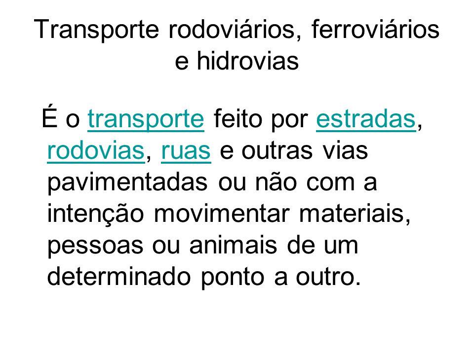 Transporte rodoviários, ferroviários e hidrovias É o transporte feito por estradas, rodovias, ruas e outras vias pavimentadas ou não com a intenção mo