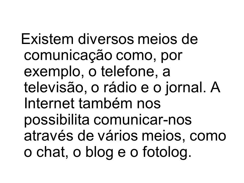 Existem diversos meios de comunicação como, por exemplo, o telefone, a televisão, o rádio e o jornal. A Internet também nos possibilita comunicar-nos