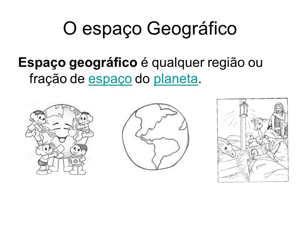 O espaço Geográfico Espaço geográfico é qualquer região ou fração de espaço do planeta.espaçoplaneta