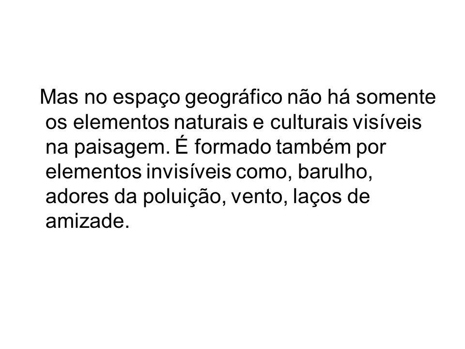 Mas no espaço geográfico não há somente os elementos naturais e culturais visíveis na paisagem. É formado também por elementos invisíveis como, barulh