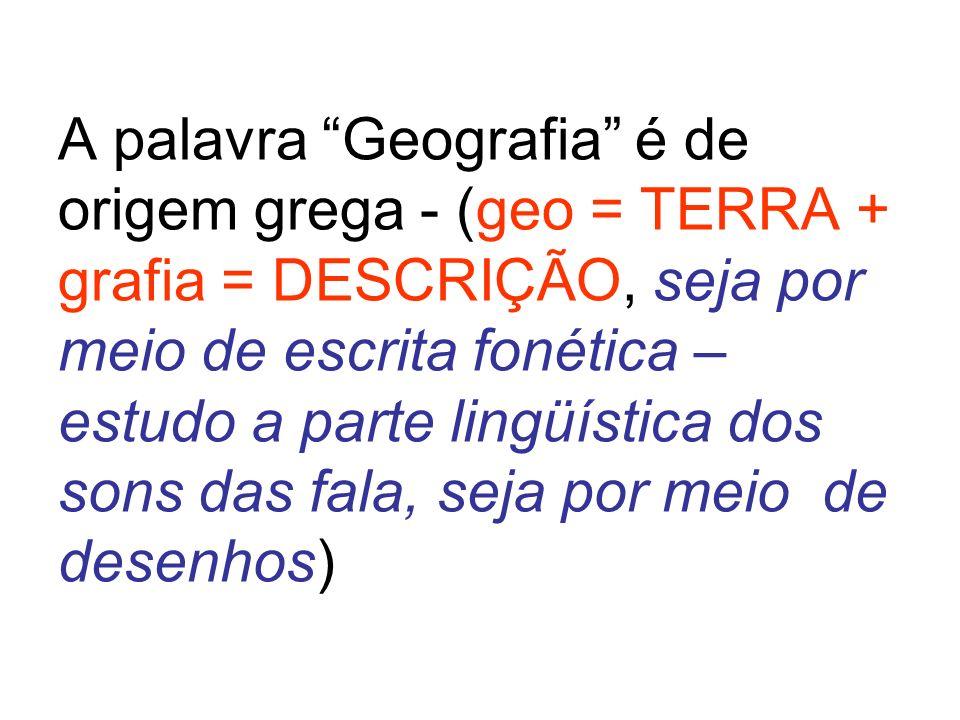 A palavra Geografia é de origem grega - (geo = TERRA + grafia = DESCRIÇÃO, seja por meio de escrita fonética – estudo a parte lingüística dos sons das