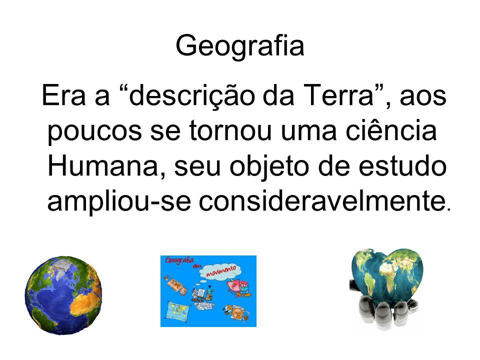 Geografia Era a descrição da Terra, aos poucos se tornou uma ciência Humana, seu objeto de estudo ampliou-se consideravelmente.