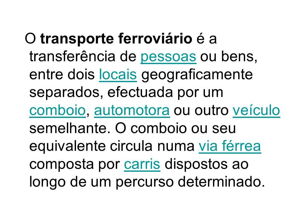 O transporte ferroviário é a transferência de pessoas ou bens, entre dois locais geograficamente separados, efectuada por um comboio, automotora ou ou