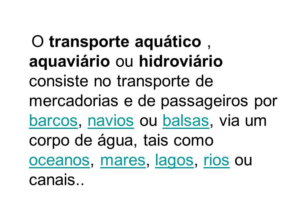 O transporte aquático, aquaviário ou hidroviário consiste no transporte de mercadorias e de passageiros por barcos, navios ou balsas, via um corpo de