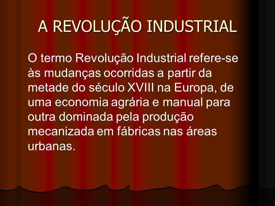 A REVOLUÇÃO INDUSTRIAL O termo Revolução Industrial refere-se às mudanças ocorridas a partir da metade do século XVIII na Europa, de uma economia agrá