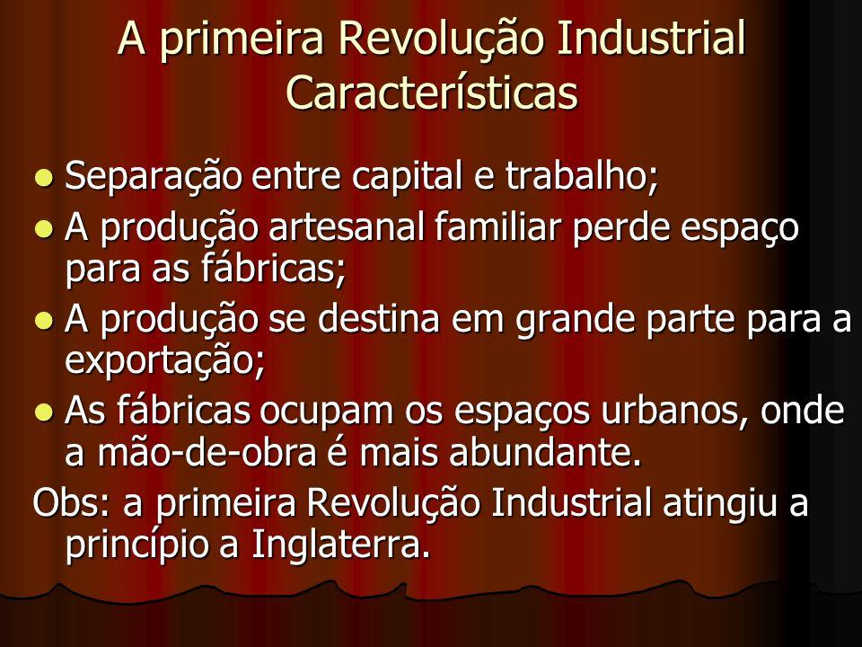 A primeira Revolução Industrial Características Separação entre capital e trabalho; Separação entre capital e trabalho; A produção artesanal familiar