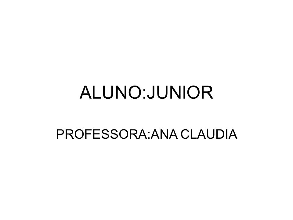 ALUNO:JUNIOR PROFESSORA:ANA CLAUDIA