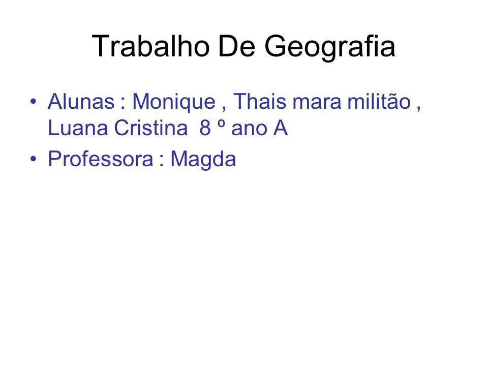 Trabalho De Geografia Alunas : Monique, Thais mara militão, Luana Cristina 8 º ano A Professora : Magda