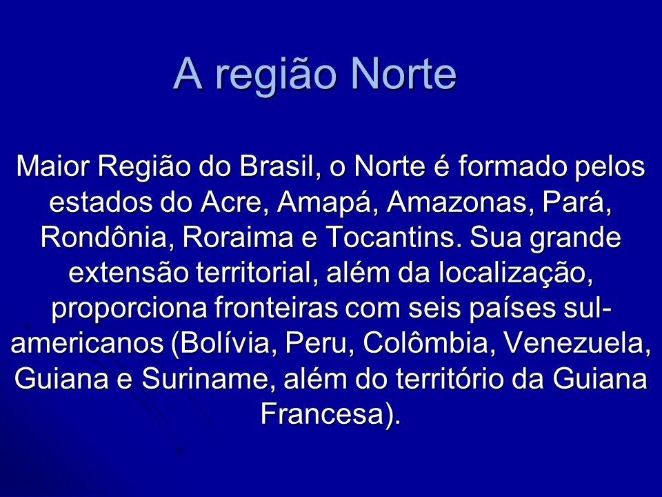 A região Norte Maior Região do Brasil, o Norte é formado pelos estados do Acre, Amapá, Amazonas, Pará, Rondônia, Roraima e Tocantins. Sua grande exten