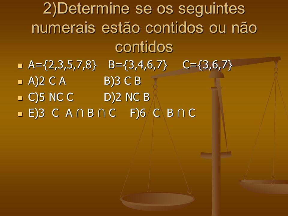 2)Determine se os seguintes numerais estão contidos ou não contidos A={2,3,5,7,8} B={3,4,6,7} C={3,6,7} A={2,3,5,7,8} B={3,4,6,7} C={3,6,7} A)2 C AB)3