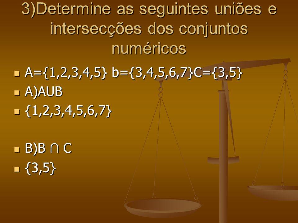 3)Determine as seguintes uniões e intersecções dos conjuntos numéricos A={1,2,3,4,5} b={3,4,5,6,7}C={3,5} A={1,2,3,4,5} b={3,4,5,6,7}C={3,5} A)AUB A)A