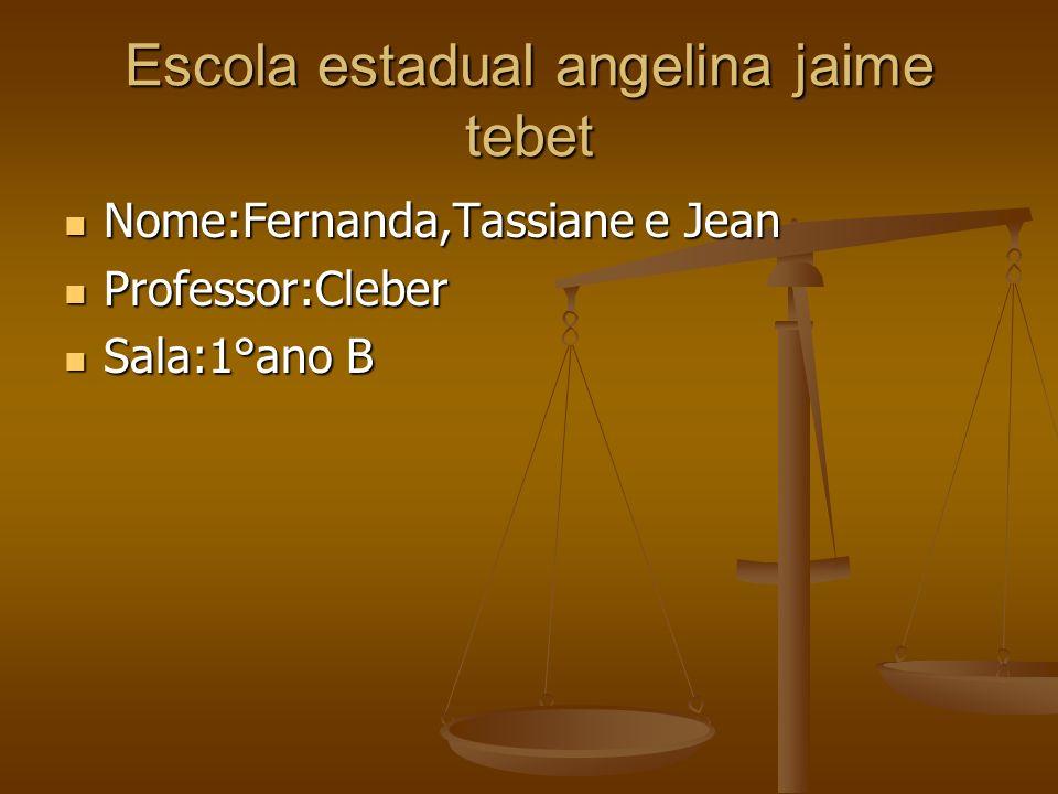 Escola estadual angelina jaime tebet Nome:Fernanda,Tassiane e Jean Nome:Fernanda,Tassiane e Jean Professor:Cleber Professor:Cleber Sala:1°ano B Sala:1