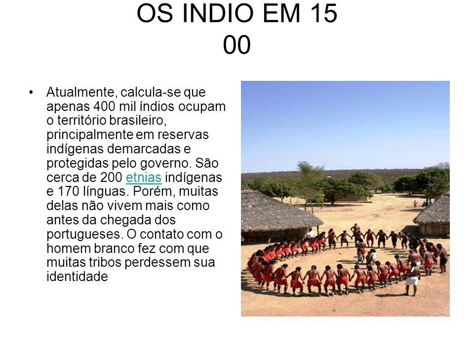 OS INDIO EM 15 00 Atualmente, calcula-se que apenas 400 mil índios ocupam o território brasileiro, principalmente em reservas indígenas demarcadas e p