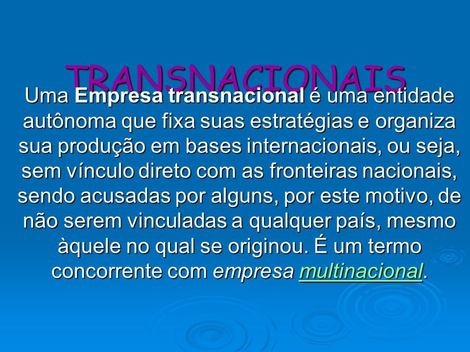 TRANSNACIONAIS Uma Empresa transnacional é uma entidade autônoma que fixa suas estratégias e organiza sua produção em bases internacionais, ou seja, s