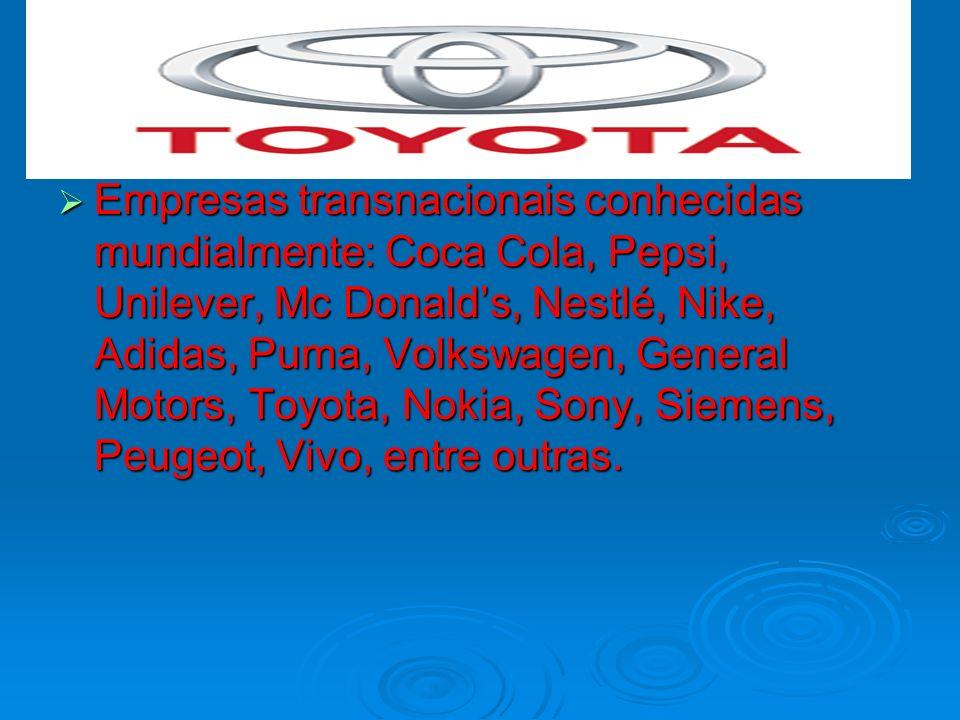 Empresas transnacionais conhecidas mundialmente: Coca Cola, Pepsi, Unilever, Mc Donalds, Nestlé, Nike, Adidas, Puma, Volkswagen, General Motors, Toyot