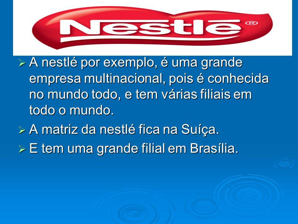 A nestlé por exemplo, é uma grande empresa multinacional, pois é conhecida no mundo todo, e tem várias filiais em todo o mundo. A nestlé por exemplo,