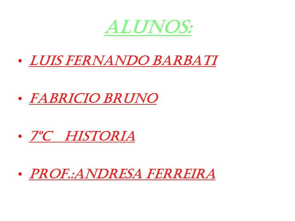 ALUNOS: Luis Fernando Barbati FABRICIO BRUNO 7ºc historia Prof.:Andresa ferreira