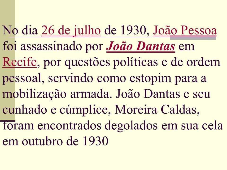 No dia 26 de julho de 1930, João Pessoa foi assassinado por João Dantas em Recife, por questões políticas e de ordem pessoal, servindo como estopim pa