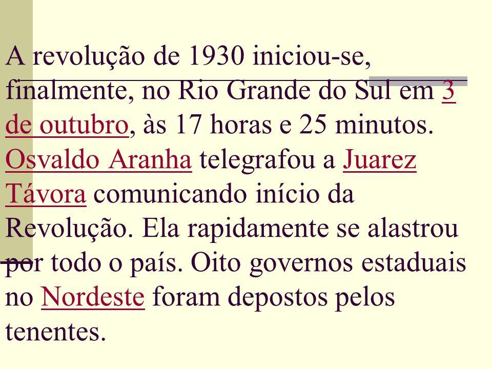 A revolução de 1930 iniciou-se, finalmente, no Rio Grande do Sul em 3 de outubro, às 17 horas e 25 minutos. Osvaldo Aranha telegrafou a Juarez Távora