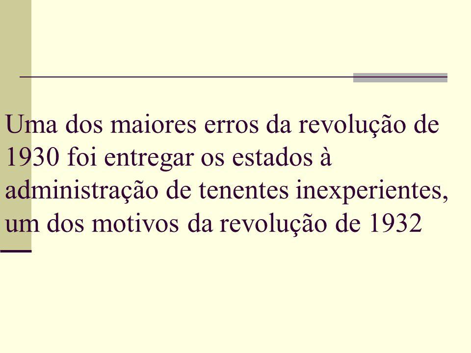 Uma dos maiores erros da revolução de 1930 foi entregar os estados à administração de tenentes inexperientes, um dos motivos da revolução de 1932
