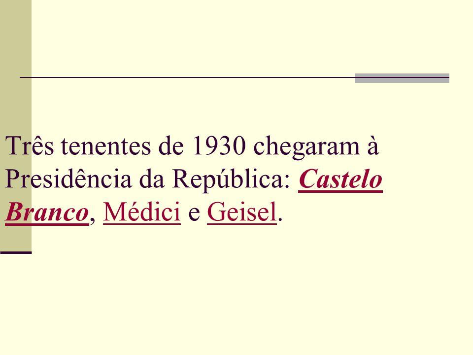 Três tenentes de 1930 chegaram à Presidência da República: Castelo Branco, Médici e Geisel.Castelo BrancoMédiciGeisel