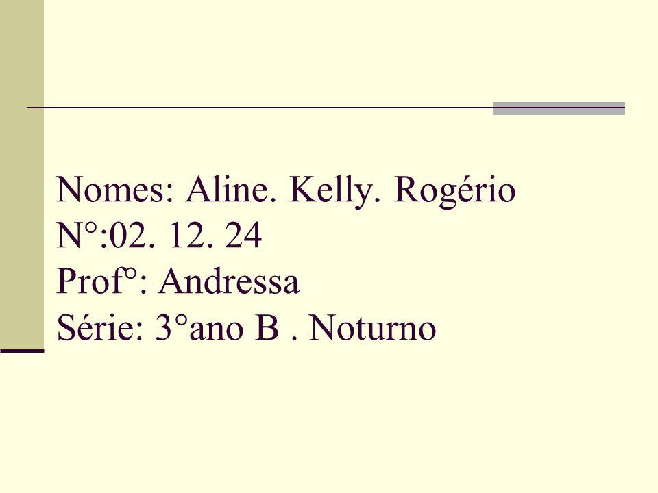 Nomes: Aline. Kelly. Rogério N°:02. 12. 24 Prof°: Andressa Série: 3°ano B. Noturno