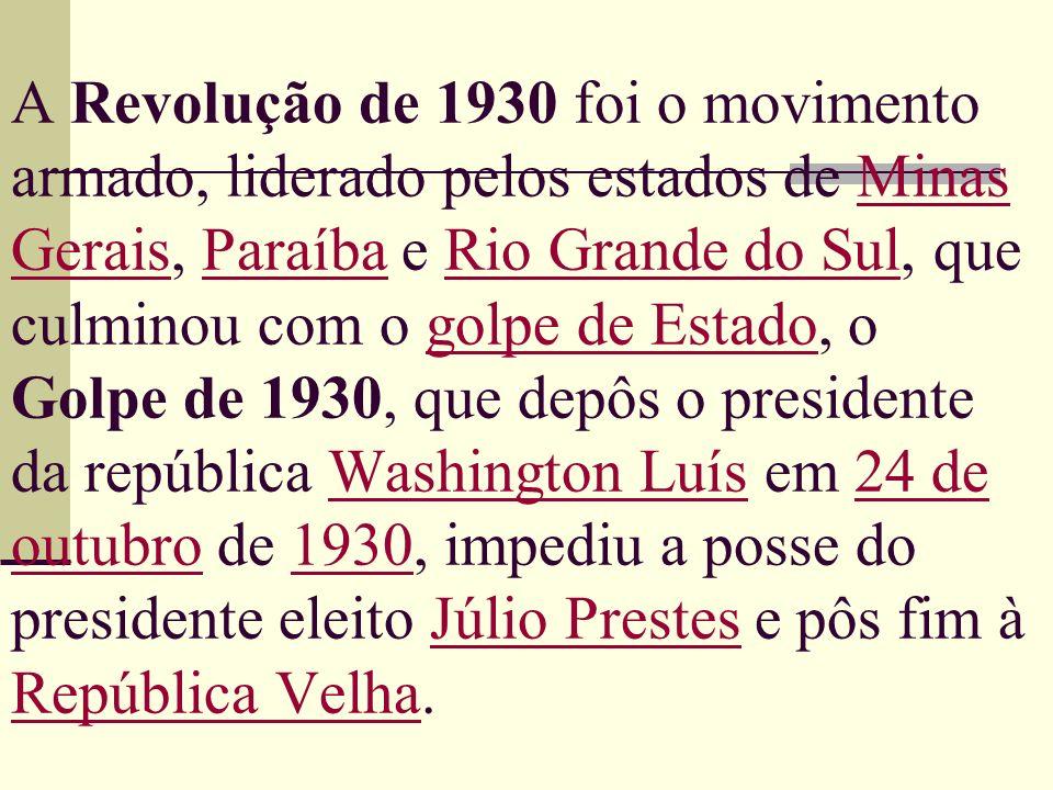 A Revolução de 1930 foi o movimento armado, liderado pelos estados de Minas Gerais, Paraíba e Rio Grande do Sul, que culminou com o golpe de Estado, o