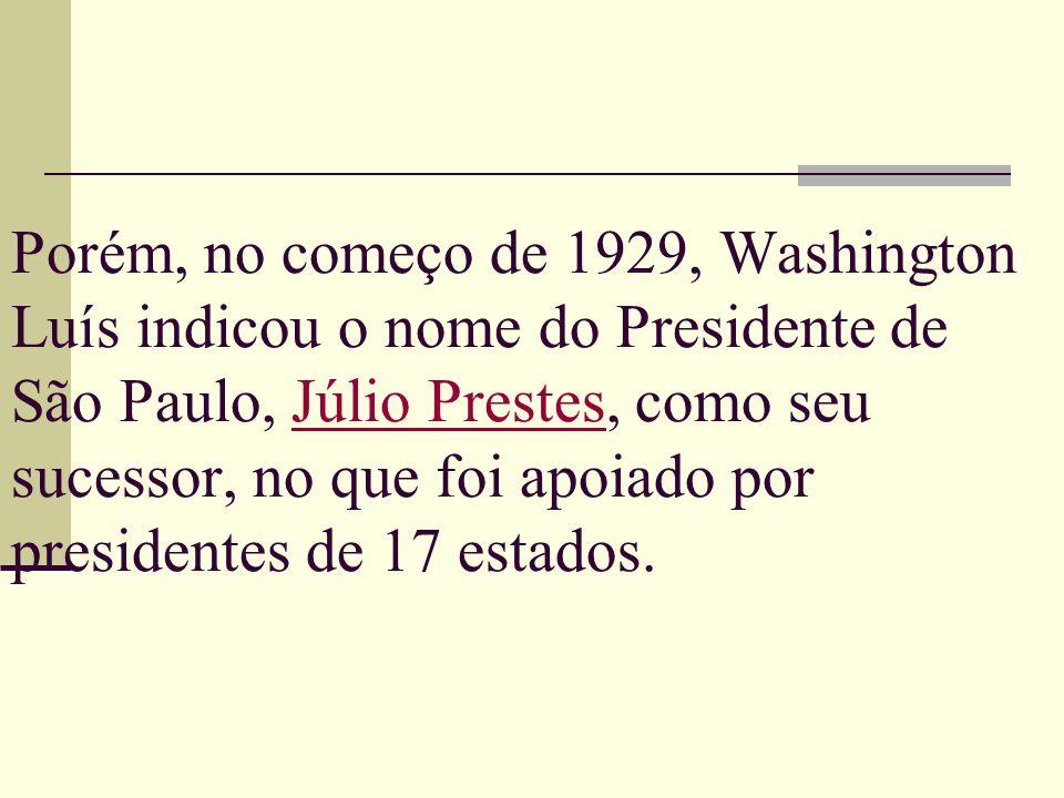 Porém, no começo de 1929, Washington Luís indicou o nome do Presidente de São Paulo, Júlio Prestes, como seu sucessor, no que foi apoiado por presiden