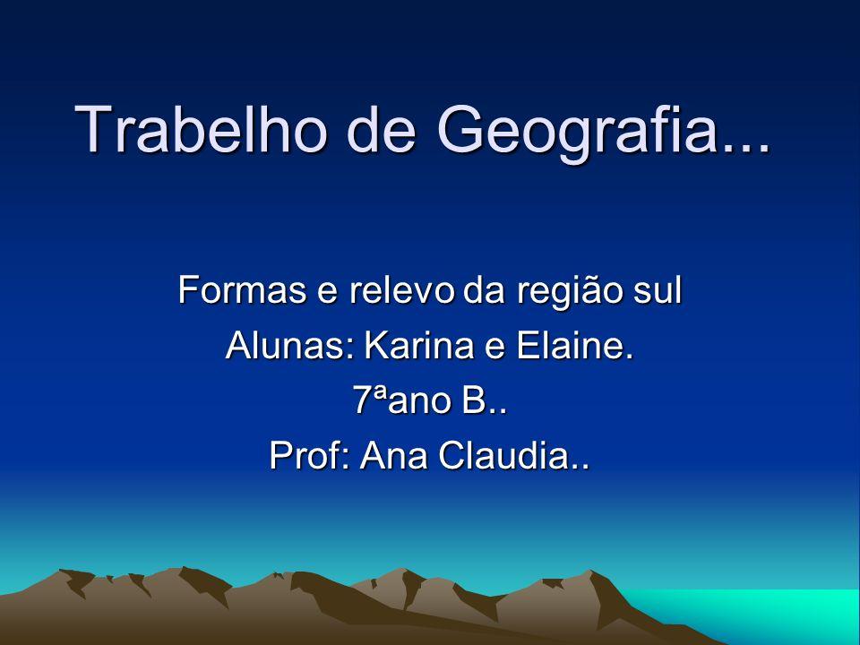 Trabelho de Geografia... Formas e relevo da região sul Alunas: Karina e Elaine. 7ªano B.. Prof: Ana Claudia..