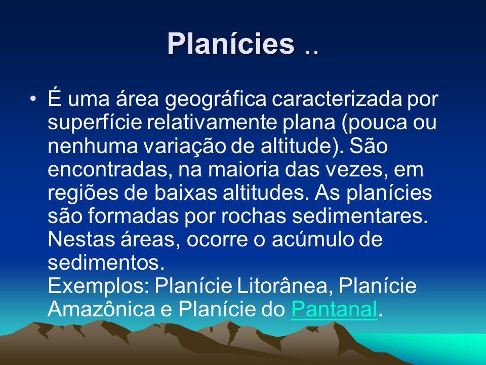 Planícies.. É uma área geográfica caracterizada por superfície relativamente plana (pouca ou nenhuma variação de altitude). São encontradas, na maiori