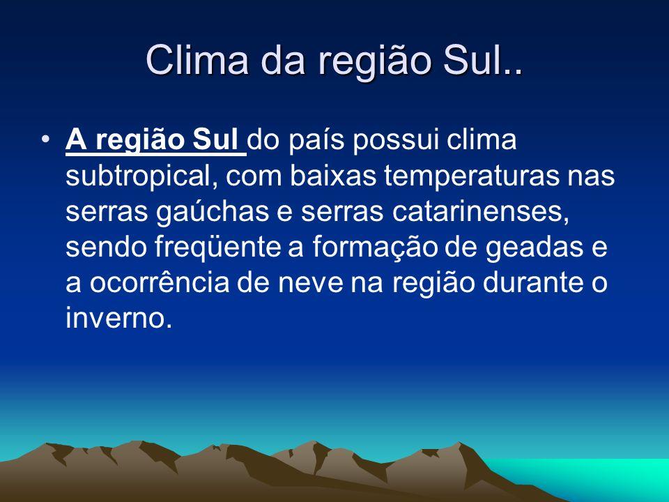 Clima da região Sul.. A região Sul do país possui clima subtropical, com baixas temperaturas nas serras gaúchas e serras catarinenses, sendo freqüente
