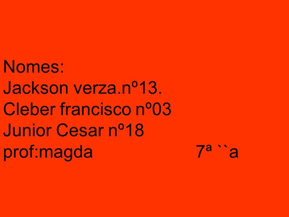 Nomes: Jackson verza.nº13. Cleber francisco nº03 Junior Cesar nº18 prof:magda 7ª ``a