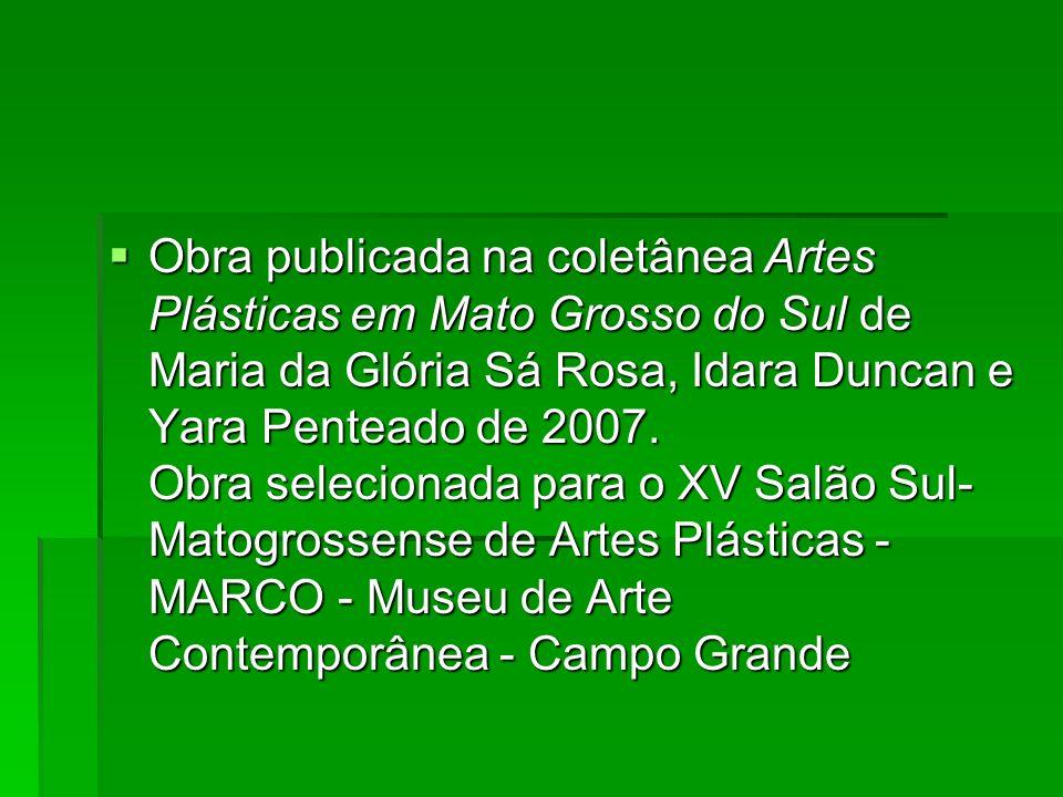 Obra publicada na coletânea Artes Plásticas em Mato Grosso do Sul de Maria da Glória Sá Rosa, Idara Duncan e Yara Penteado de 2007. Obra selecionada p