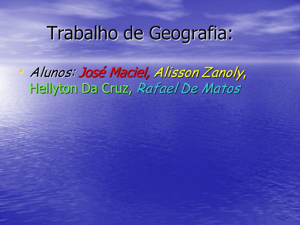Trabalho de Geografia: Trabalho de Geografia: Alunos: José Maciel, Alisson Zanoly, Hellyton Da Cruz, Rafael De Matos Alunos: José Maciel, Alisson Zano