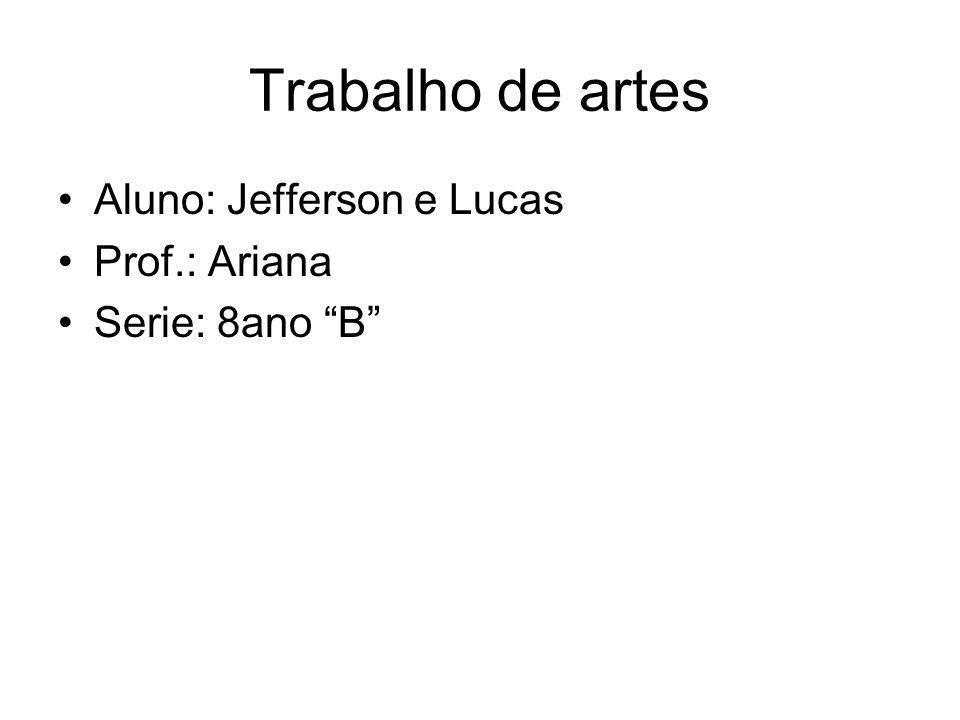 Trabalho de artes Aluno: Jefferson e Lucas Prof.: Ariana Serie: 8ano B