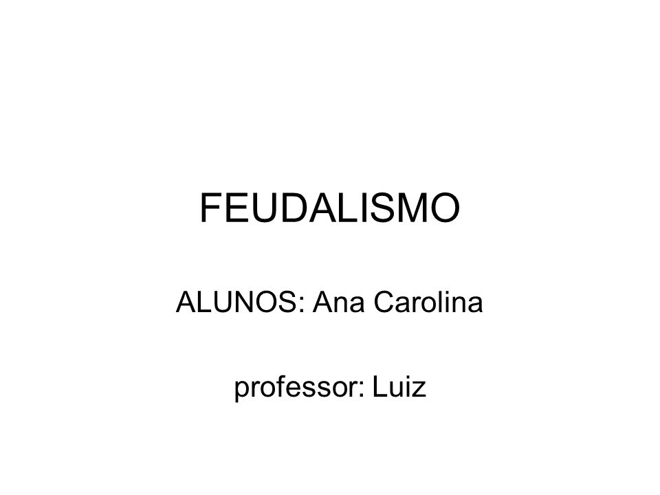 FEUDALISMO ALUNOS: Ana Carolina professor: Luiz