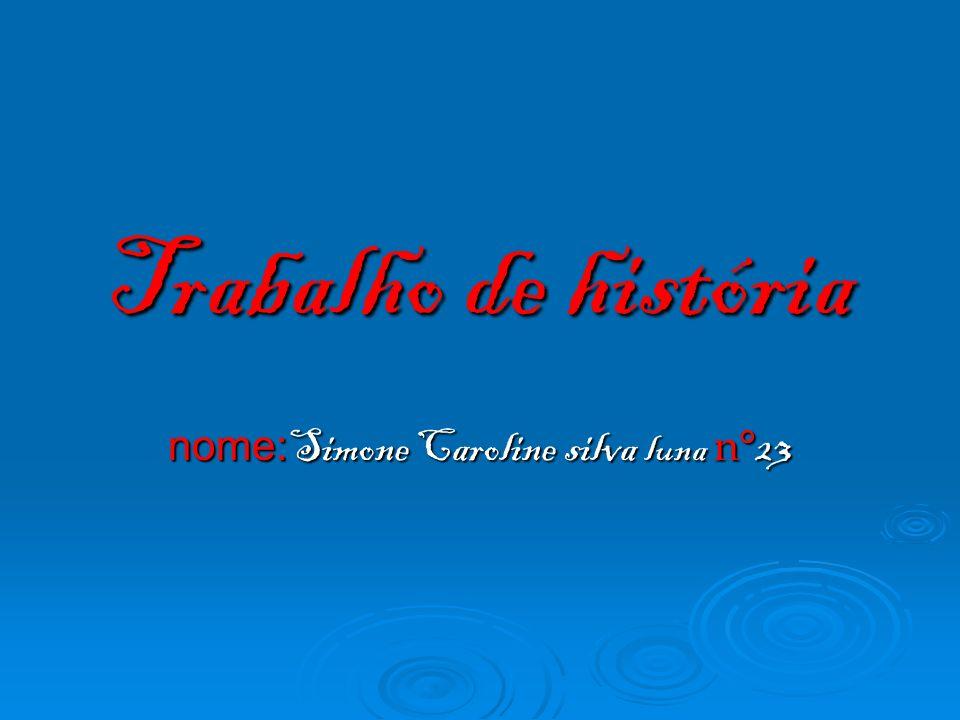 Trabalho de história nome: Simone Caroline silva luna n° 23