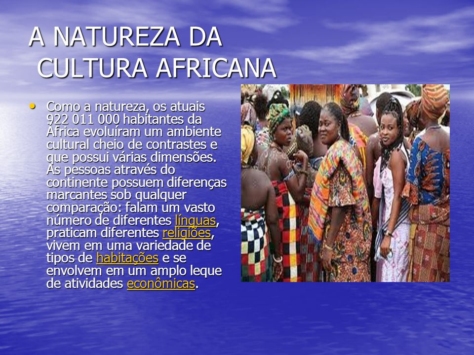 A NATUREZA DA CULTURA AFRICANA Como a natureza, os atuais 922 011 000 habitantes da África evoluíram um ambiente cultural cheio de contrastes e que possui várias dimensões.