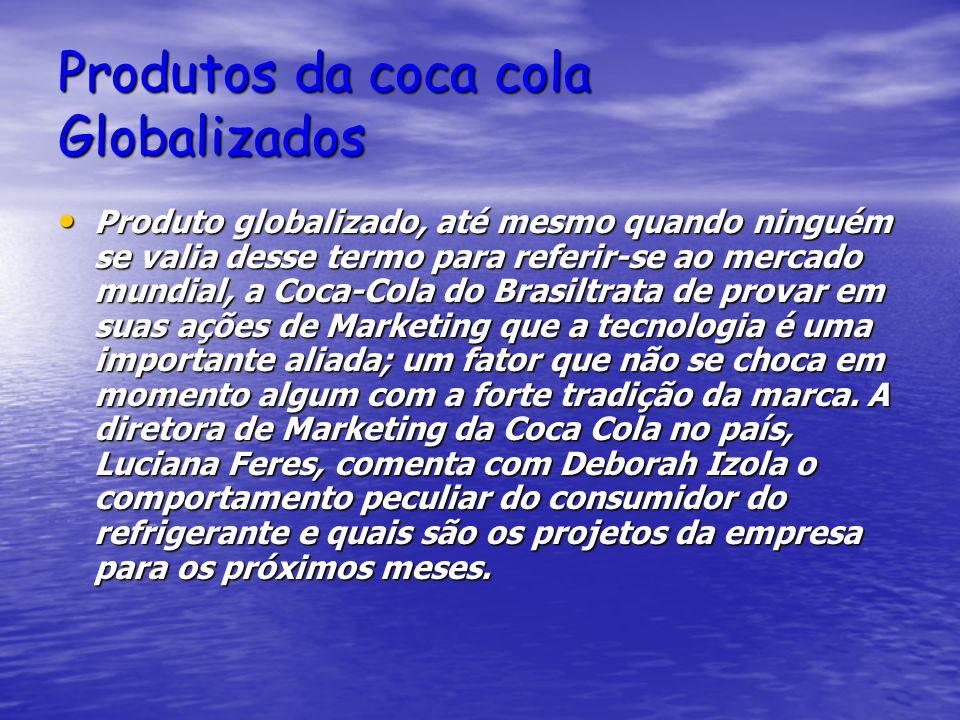 Produtos da coca cola Globalizados Produto globalizado, até mesmo quando ninguém se valia desse termo para referir-se ao mercado mundial, a Coca-Cola