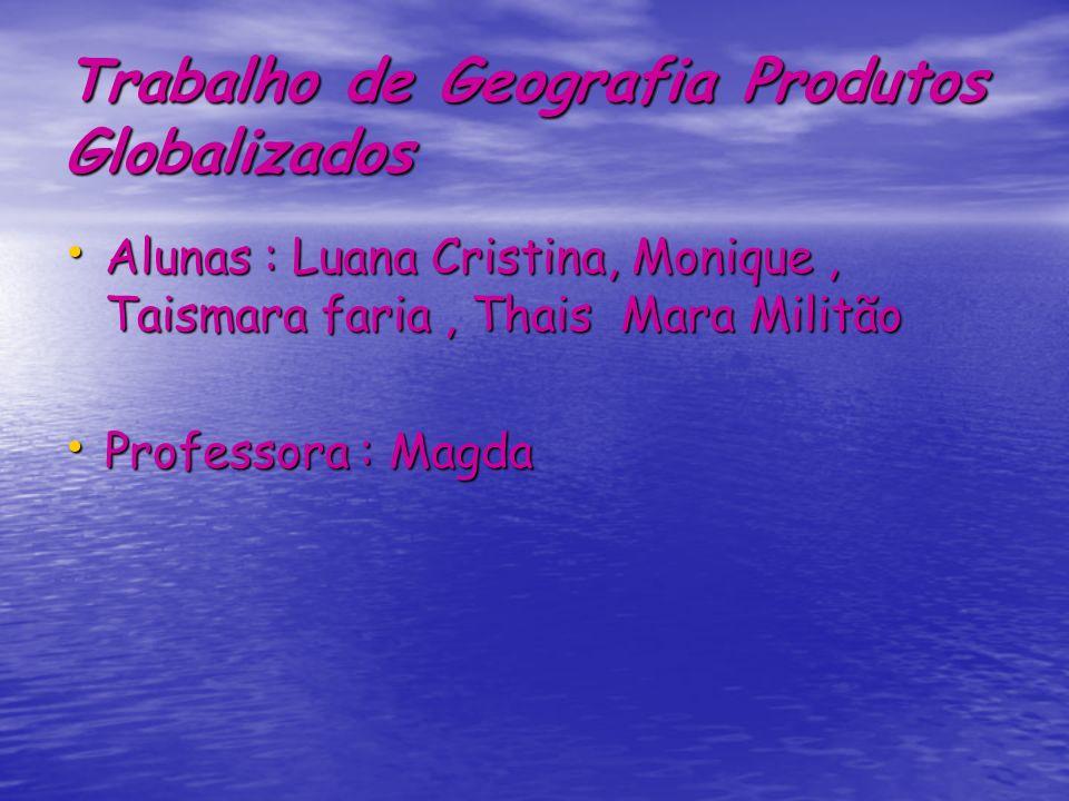 Trabalho de Geografia Produtos Globalizados Alunas : Luana Cristina, Monique, Taismara faria, Thais Mara Militão Alunas : Luana Cristina, Monique, Tai