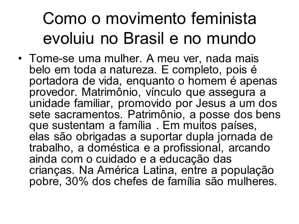 Como o movimento feminista evoluiu no Brasil e no mundo Tome-se uma mulher. A meu ver, nada mais belo em toda a natureza. E completo, pois é portadora