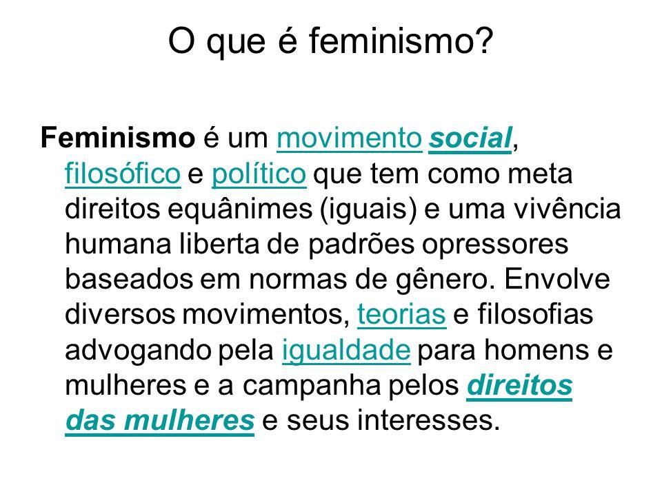 O que é feminismo? Feminismo é um movimento social, filosófico e político que tem como meta direitos equânimes (iguais) e uma vivência humana liberta