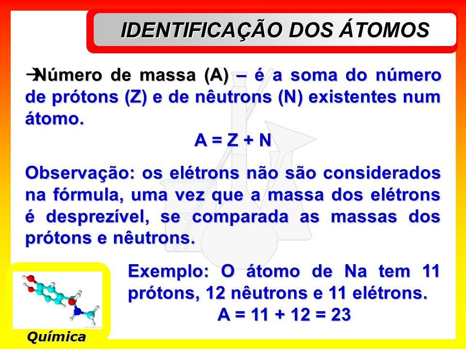 IDENTIFICAÇÃO DOS ÁTOMOS Química Número de massa (A) – é a soma do número de prótons (Z) e de nêutrons (N) existentes num átomo. Número de massa (A) –