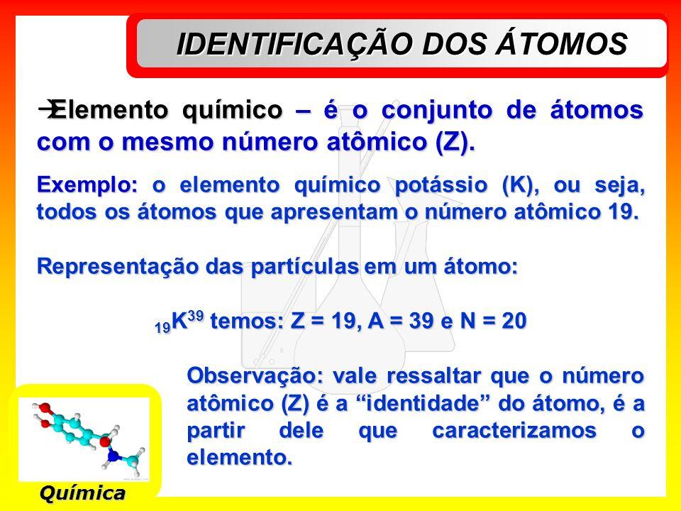 IDENTIFICAÇÃO DOS ÁTOMOS Química Elemento químico – é o conjunto de átomos com o mesmo número atômico (Z). Elemento químico – é o conjunto de átomos c
