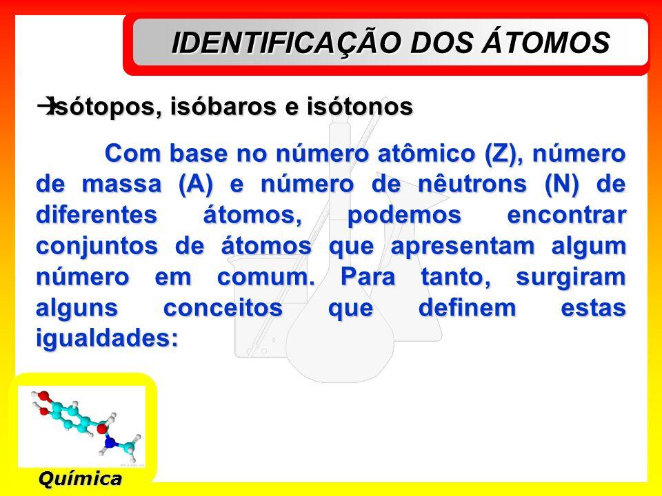 IDENTIFICAÇÃO DOS ÁTOMOS Química Isótopos, isóbaros e isótonos Isótopos, isóbaros e isótonos Com base no número atômico (Z), número de massa (A) e núm