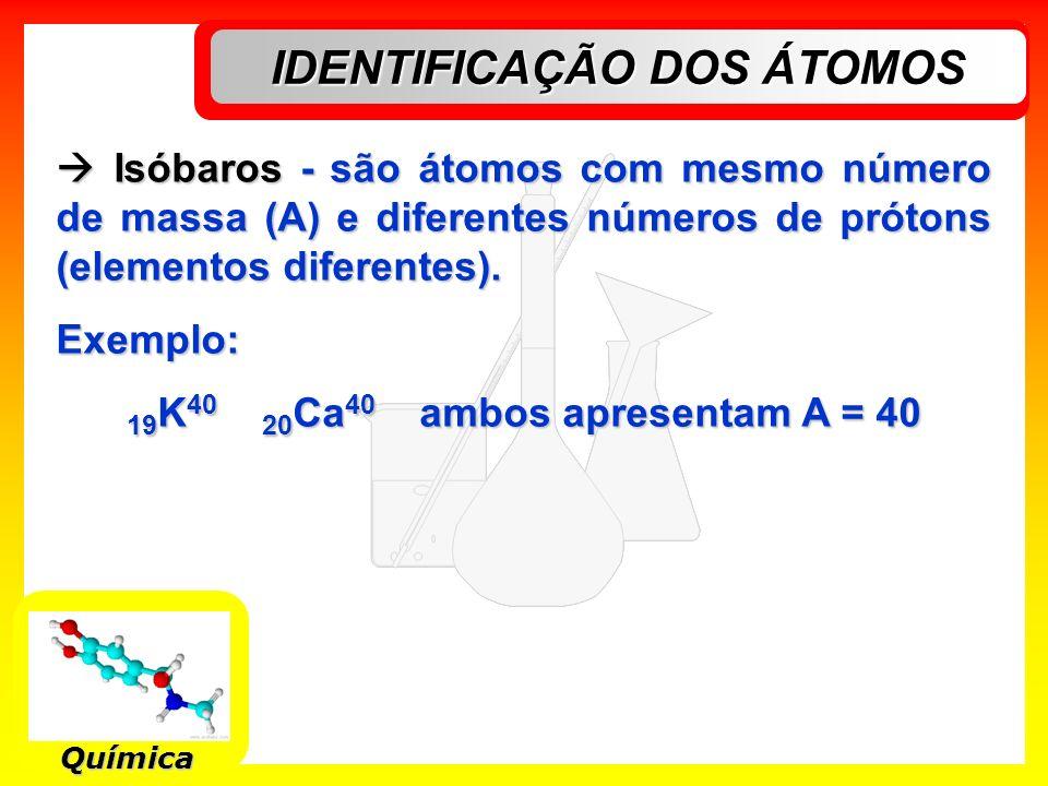 IDENTIFICAÇÃO DOS ÁTOMOS Química Isóbaros - são átomos com mesmo número de massa (A) e diferentes números de prótons (elementos diferentes). Isóbaros