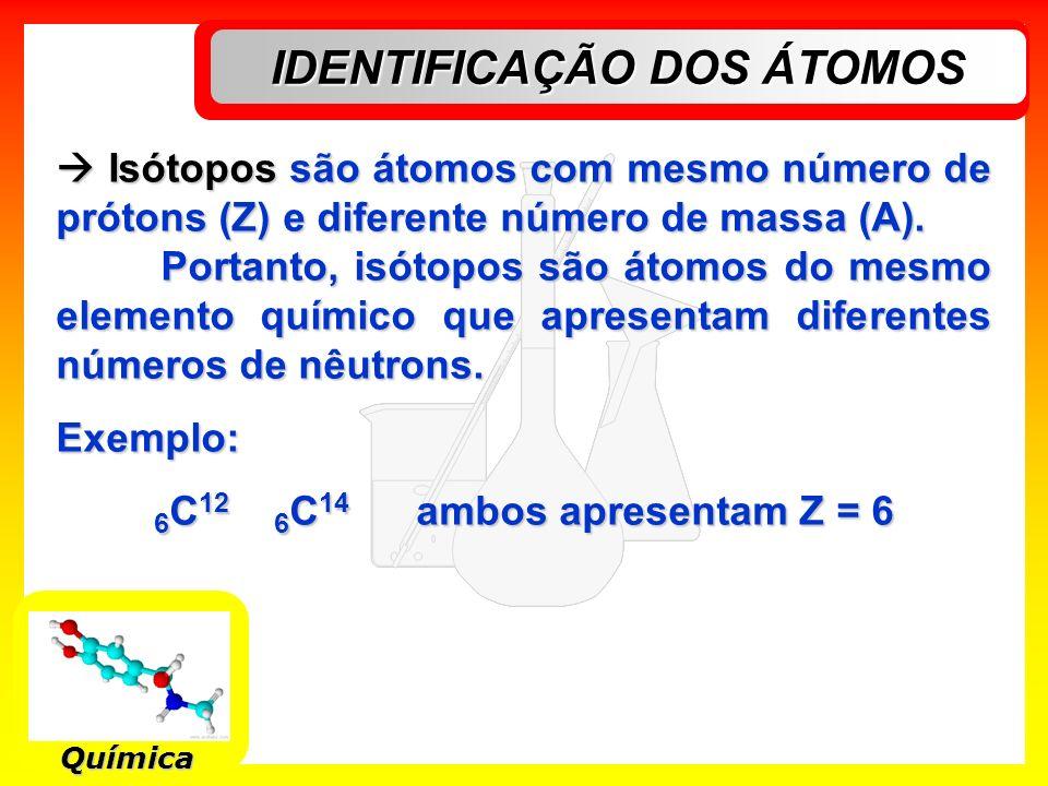 IDENTIFICAÇÃO DOS ÁTOMOS Química Isótopos são átomos com mesmo número de prótons (Z) e diferente número de massa (A). Isótopos são átomos com mesmo nú